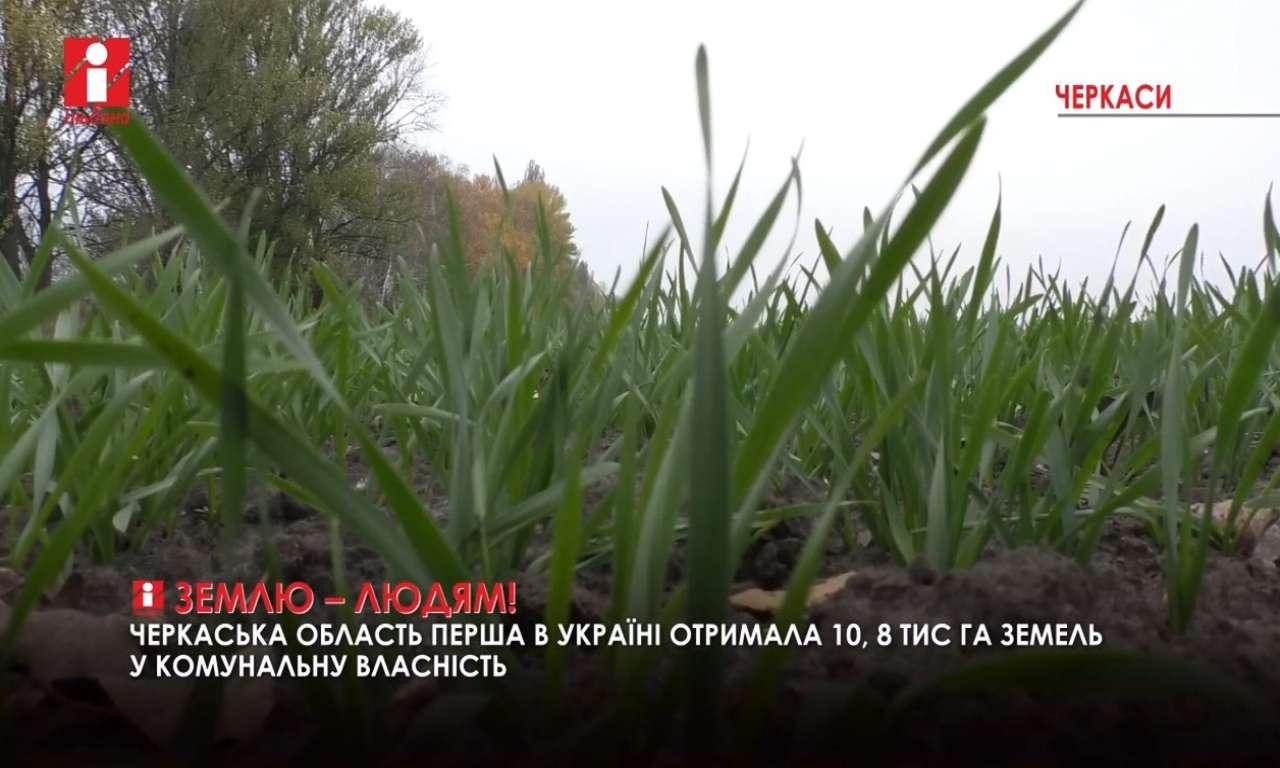 Черкащина першою отримала майже 11 тисяч га землі для передачі у власність громадам (ВІДЕО)